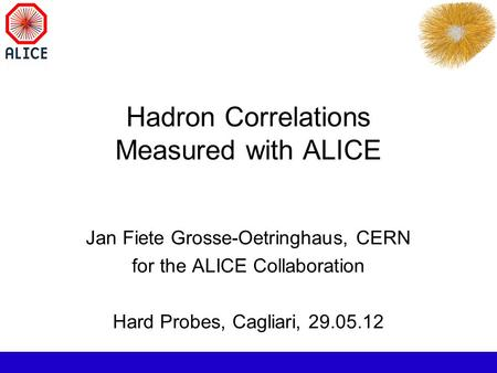 Hadron Correlations Measured with ALICE Jan Fiete Grosse-Oetringhaus, CERN for the ALICE Collaboration Hard Probes, Cagliari, 29.05.12.