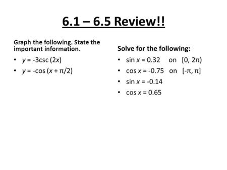 6.1 – 6.5 Review!! Graph the following. State the important information. y = -3csc (2x) y = -cos (x + π/2) Solve for the following: sin x = 0.32 on [0,