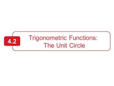 Trigonometric Functions: The Unit Circle 4.2 2  Identify a unit circle and describe its relationship to real numbers.  Evaluate trigonometric functions.