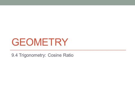 GEOMETRY 9.4 Trigonometry: Cosine Ratio. 9.4 Cosine Ratio Cosine Ratio, Secant Ratio, and Inverse Cosine Objectives Use the cosine ratio in a right triangle.