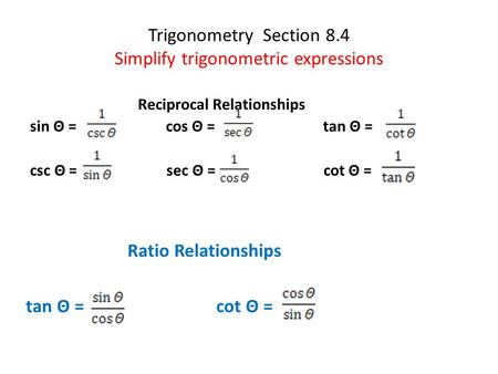 Trigonometry Section 8.4 Simplify trigonometric expressions Reciprocal Relationships sin Θ = cos Θ = tan Θ = csc Θ = sec Θ = cot Θ = Ratio Relationships.