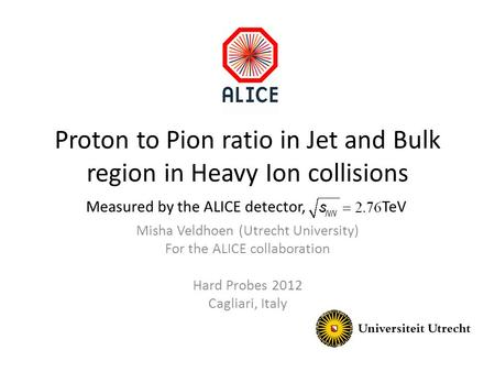 Proton to Pion ratio in Jet and Bulk region in Heavy Ion collisions Misha Veldhoen (Utrecht University) For the ALICE collaboration Hard Probes 2012 Cagliari,