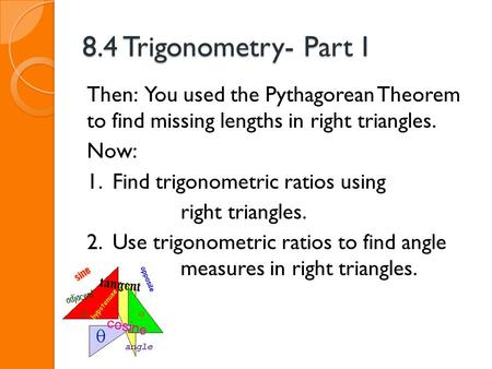 8.4 Trigonometry- Part I Then: You used the Pythagorean Theorem to find missing lengths in right triangles. Now: 1. Find trigonometric ratios using right.