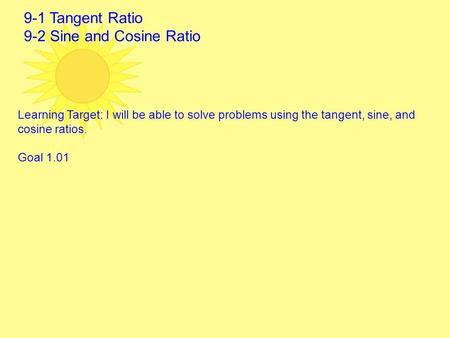9-1 Tangent Ratio 9-2 Sine and Cosine Ratio Learning Target: I will be able to solve problems using the tangent, sine, and cosine ratios. Goal 1.01.