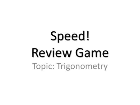 Speed! Review Game Topic: Trigonometry. 100 pts find sin, cos, tan, csc, sec, and cot.