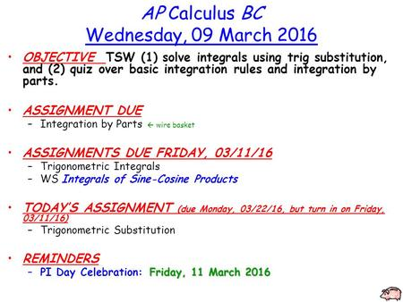 AP Calculus BC Wednesday, 09 March 2016 OBJECTIVE TSW (1) solve integrals using trig substitution, and (2) quiz over basic integration rules and integration.