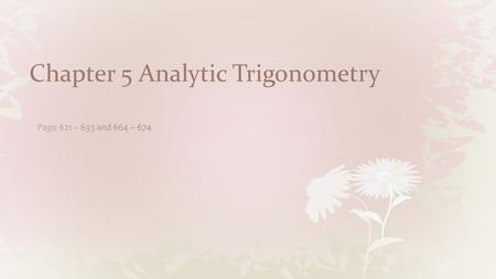 Chapter 5 Analytic Trigonometry. Intro Using Fundamental Identities Intro In previous chapters, we studied __________ ________________, ______________,