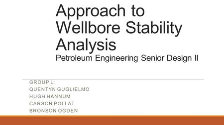 An Automated Approach to Wellbore Stability Analysis Petroleum Engineering Senior Design II GROUP L: QUENTYN GUGLIELMO HUGH HANNUM CARSON POLLAT BRONSON.