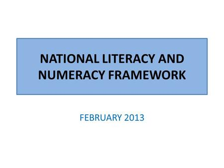 NATIONAL LITERACY AND NUMERACY FRAMEWORK FEBRUARY 2013.