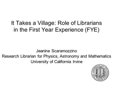 It Takes a Village: Role of Librarians in the First Year Experience (FYE) Jeanine Scaramozzino Research Librarian for Physics, Astronomy and Mathematics.