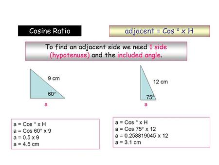 Adjacent = Cos o x H Cosine Ratio To find an adjacent side we need 1 side (hypotenuse) and the included angle. a = Cos ° x H a = Cos 60° x 9 a = 0.5 x.