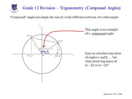 "Grade 12 Revision – Trigonometry (Compound Angles) Prepared by: Mr. C. Hull ""Compound"" angles are simply the sum of, or the difference between, two other."