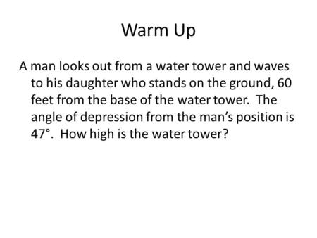 Warm Up A man looks out from a water tower and waves to his daughter who stands on the ground, 60 feet from the base of the water tower. The angle of depression.