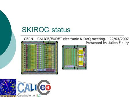 SKIROC status CERN – CALICE/EUDET electronic & DAQ meeting – 22/03/2007 Presented by Julien Fleury.