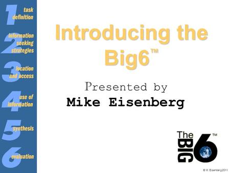 © M. Eisenberg 2011 Introducing the Big6 ™ P resented by Mike Eisenberg.