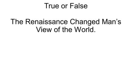 True or False The Renaissance Changed Man's View of the World.
