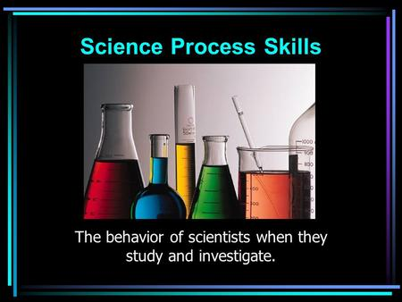Science Process Skills The behavior of scientists when they study and investigate.