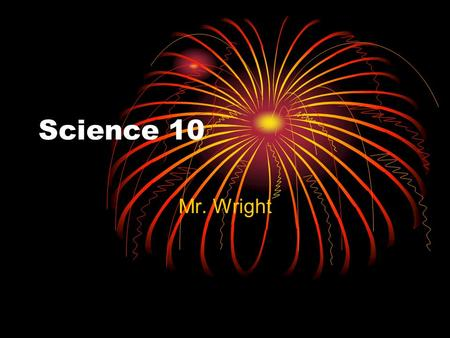 Science 10 Mr. Wright. What is Science? Science is an organized body of knowledge. Why Organized? To be accessible for all. Why Knowledge and not Facts?