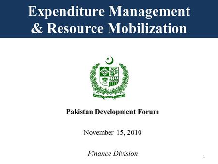 Expenditure Management & Resource Mobilization Pakistan Development Forum November 15, 2010 Finance Division 1.