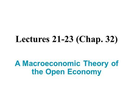 Lectures 21-23 (Chap. 32) A Macroeconomic Theory of the Open Economy.