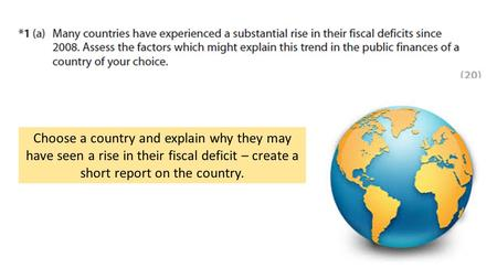 Choose a country and explain why they may have seen a rise in their fiscal deficit – create a short report on the country.