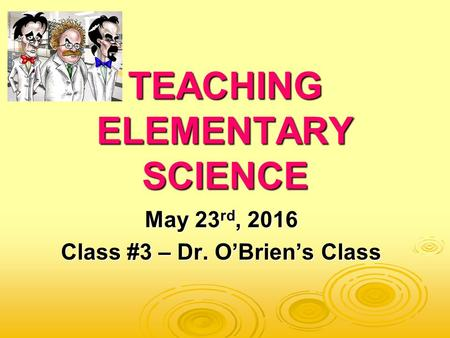TEACHING ELEMENTARY SCIENCE May 23 rd, 2016 Class #3 – Dr. O'Brien's Class.