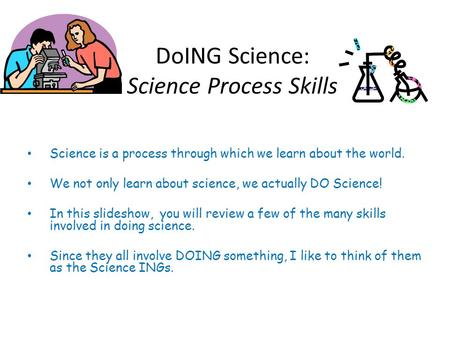 DoING Science: Science Process Skills Science is a process through which we learn about the world. We not only learn about science, we actually DO Science!