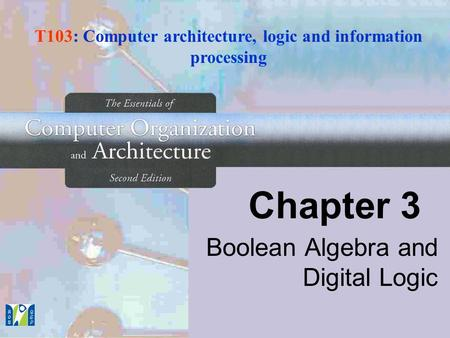 Chapter 3 Boolean Algebra and Digital Logic T103: Computer architecture, logic and information processing.