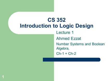 1 CS 352 Introduction to Logic Design Lecture 1 Ahmed Ezzat Number Systems and Boolean Algebra, Ch-1 + Ch-2.