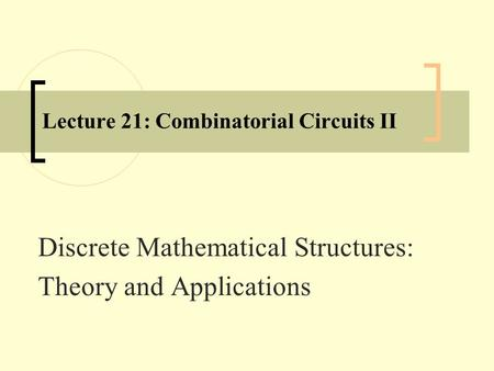 Lecture 21: Combinatorial Circuits II Discrete Mathematical Structures: Theory and Applications.