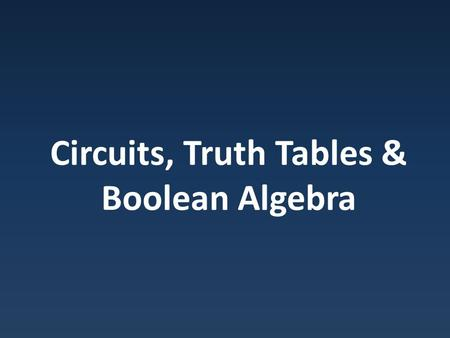 Circuits, Truth Tables & Boolean Algebra. Expressions Can describe circuits in terms of Boolean expression.