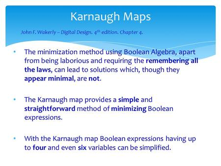 Karnaugh Maps The minimization method using Boolean Algebra, apart from being laborious and requiring the remembering all the laws, can lead to solutions.