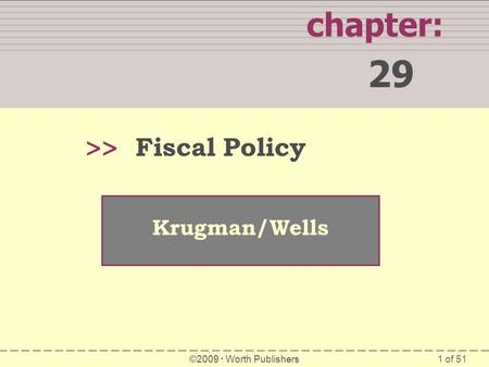 1 of 51 chapter: 29 >> Krugman/Wells ©2009  Worth Publishers Fiscal Policy.