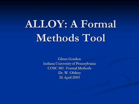 ALLOY: A Formal Methods Tool Glenn Gordon Indiana University of Pennsylvania COSC 481- Formal Methods Dr. W. Oblitey 26 April 2005.