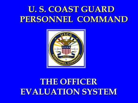 1 U. S. COAST GUARD PERSONNEL COMMAND THE OFFICER EVALUATION SYSTEM THE OFFICER EVALUATION SYSTEM.