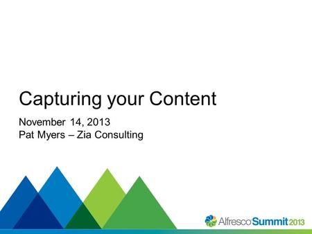#SummitNow Capturing your Content November 14, 2013 Pat Myers – Zia Consulting.
