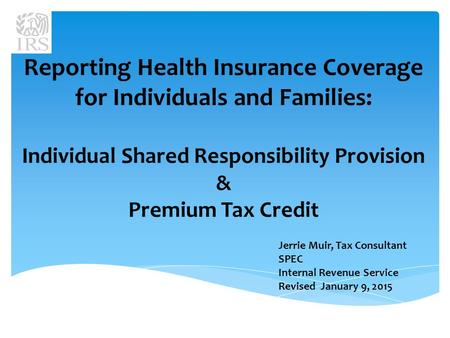 Reporting Health Insurance Coverage for Individuals and Families: Individual Shared Responsibility Provision & Premium Tax Credit Jerrie Muir, Tax Consultant.