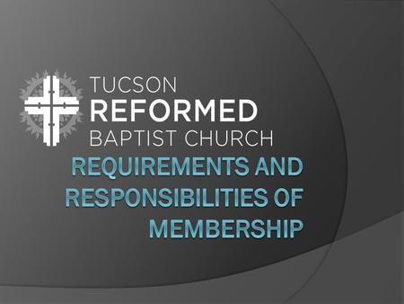 Requirements for Membership  Eligibility for Church Membership Membership into the visible church must not be placed on any other basis than the grace.