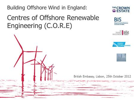 Building Offshore Wind in England: Centres of Offshore Renewable Engineering (C.O.R.E) British Embassy, Lisbon, 25th October 2012.