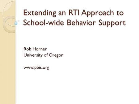 Extending an RTI Approach to School-wide Behavior Support Rob Horner University of Oregon www.pbis.org.