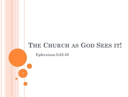 T HE C HURCH AS G OD S EES IT ! Ephesians 5:23-33 1.