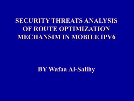 SECURITY THREATS ANALYSIS OF ROUTE OPTIMIZATION MECHANSIM IN MOBILE IPV6 BY Wafaa Al-Salihy.