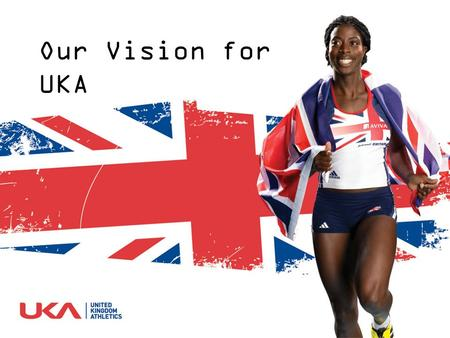 Our Vision for UKA. A nation inspired by athletics A World leading sporting organisation delivering clear, inspirational leadership for athletics To ensure.