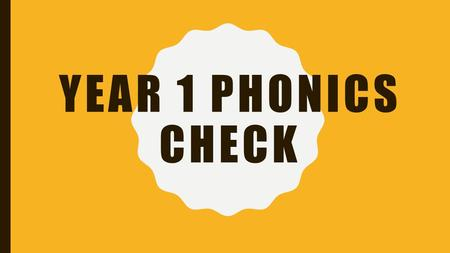 YEAR 1 PHONICS CHECK. WHAT IS THE PHONICS SCREENING CHECK? Children in Year 1 throughout the country will all be taking part in a phonics screening check.