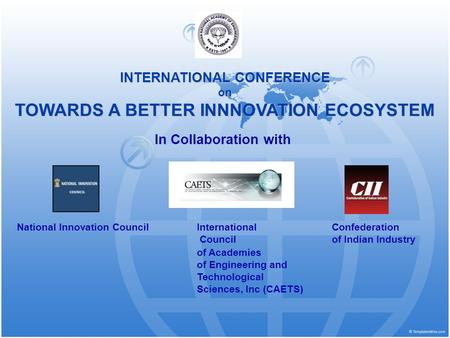 INTERNATIONAL CONFERENCE on TOWARDS A BETTER INNNOVATION ECOSYSTEM In Collaboration with National Innovation Council International Confederation Council.
