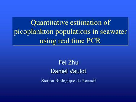 Quantitative estimation of picoplankton populations in seawater using real time PCR Fei Zhu Daniel Vaulot Station Biologique de Roscoff.
