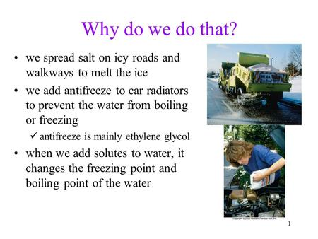 1 Why do we do that? we spread salt on icy roads and walkways to melt the ice we add antifreeze to car radiators to prevent the water from boiling or freezing.