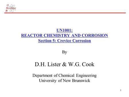 1 UN1001: REACTOR CHEMISTRY AND CORROSION Section 5: Crevice Corrosion By D.H. Lister & W.G. Cook Department of Chemical Engineering University of New.
