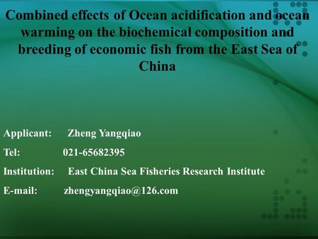 Combined effects of Ocean acidification and ocean warming on the biochemical composition and breeding of economic fish from the East Sea of China Applicant: