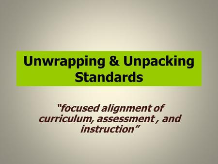 "Unwrapping & Unpacking Standards ""focused alignment of curriculum, assessment, and instruction"""